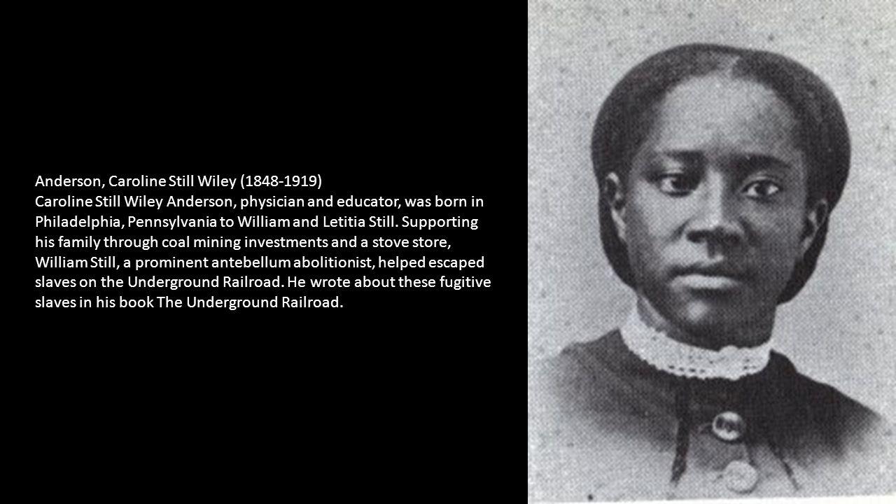 Anderson, Caroline Still Wiley (1848-1919) Caroline Still Wiley Anderson, physician and educator, was born in Philadelphia, Pennsylvania to William and Letitia Still.