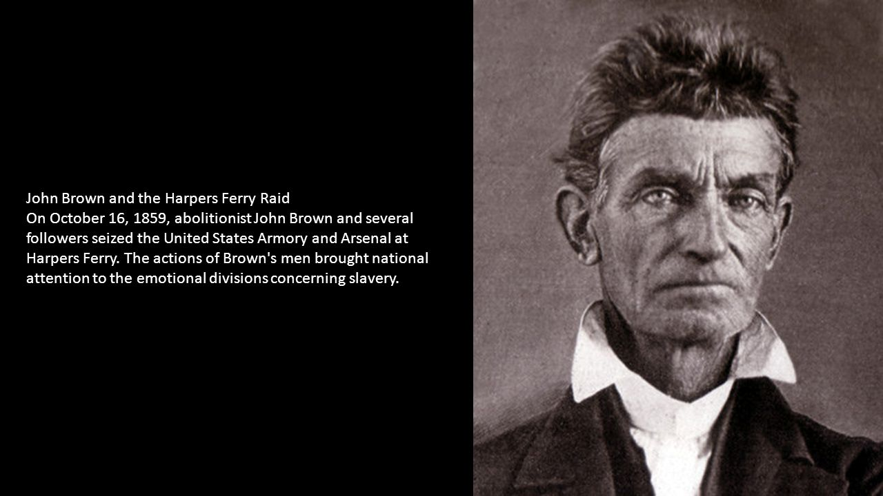 John Brown and the Harpers Ferry Raid On October 16, 1859, abolitionist John Brown and several followers seized the United States Armory and Arsenal at Harpers Ferry.