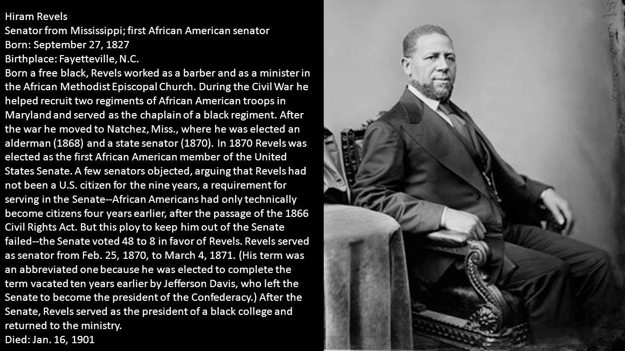 Hiram Revels Senator from Mississippi; first African American senator Born: September 27, 1827 Birthplace: Fayetteville, N.C. Born a free black, Revel