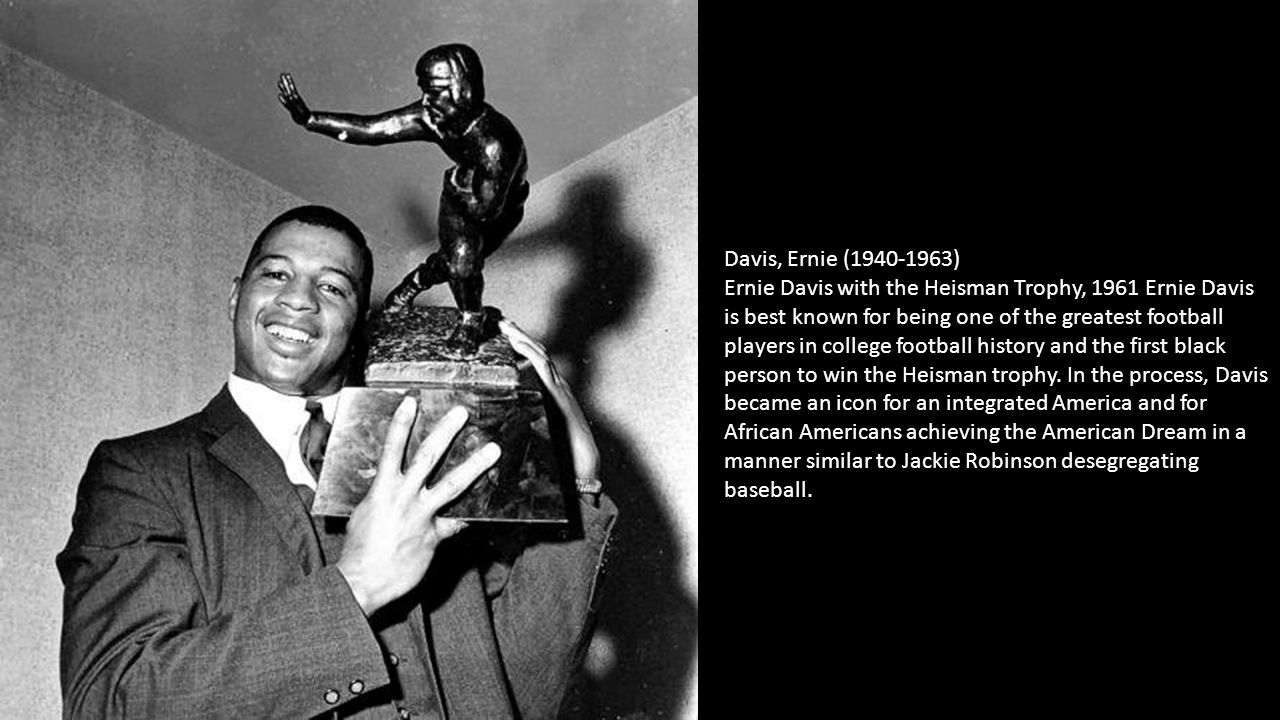 Davis, Ernie (1940-1963) Ernie Davis with the Heisman Trophy, 1961 Ernie Davis is best known for being one of the greatest football players in college football history and the first black person to win the Heisman trophy.