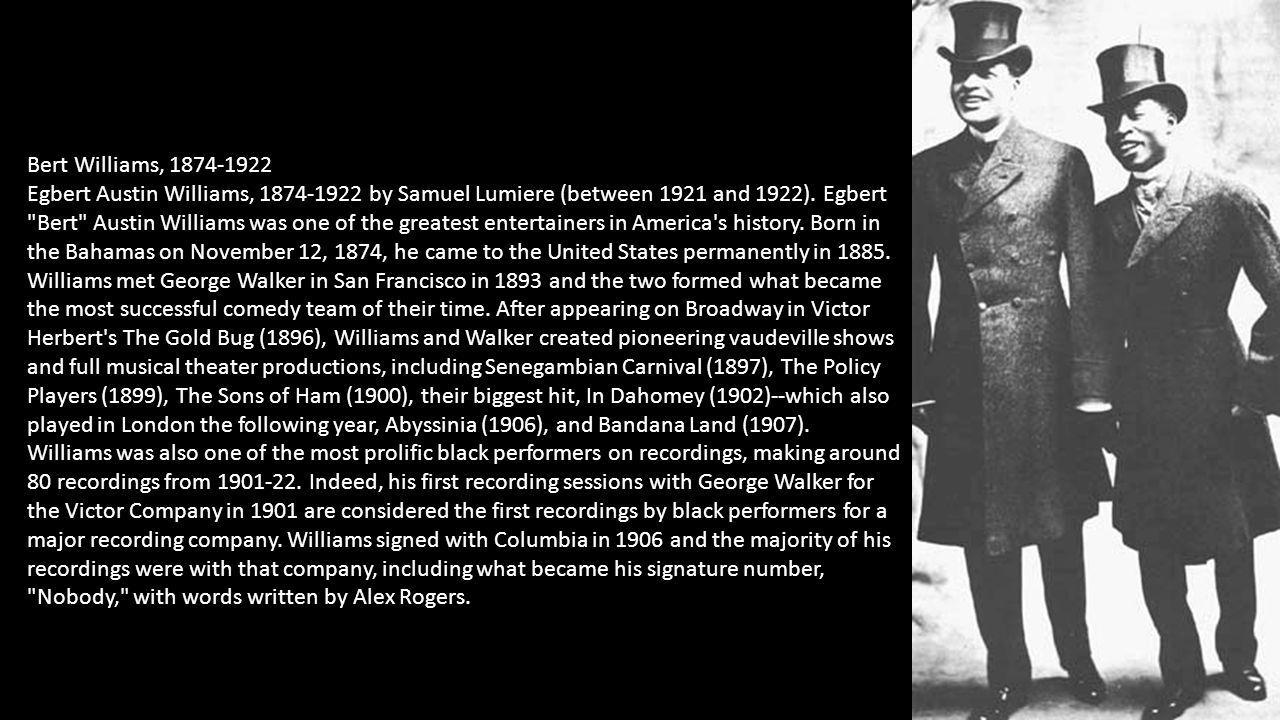 Bert Williams, 1874-1922 Egbert Austin Williams, 1874-1922 by Samuel Lumiere (between 1921 and 1922). Egbert