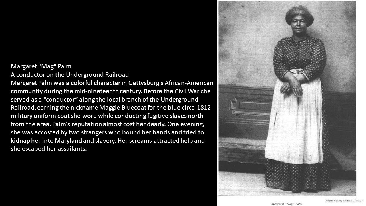 Margaret Mag Palm A conductor on the Underground Railroad Margaret Palm was a colorful character in Gettysburg s African-American community during the mid-nineteenth century.
