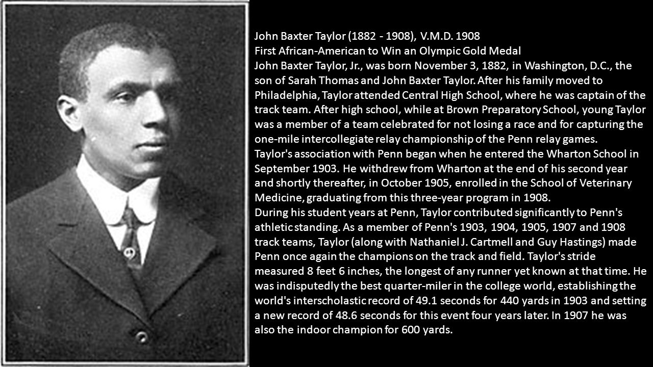 John Baxter Taylor (1882 - 1908), V.M.D. 1908 First African-American to Win an Olympic Gold Medal John Baxter Taylor, Jr., was born November 3, 1882,