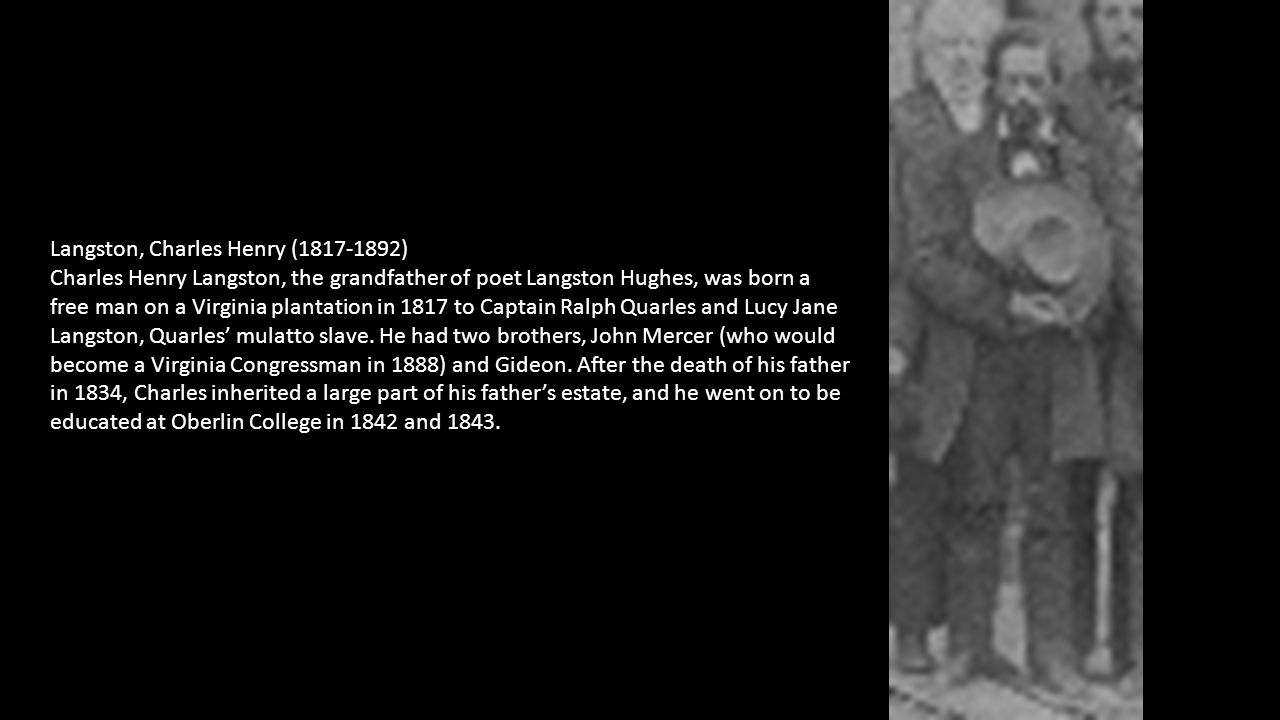 Langston, Charles Henry (1817-1892) Charles Henry Langston, the grandfather of poet Langston Hughes, was born a free man on a Virginia plantation in 1817 to Captain Ralph Quarles and Lucy Jane Langston, Quarles' mulatto slave.