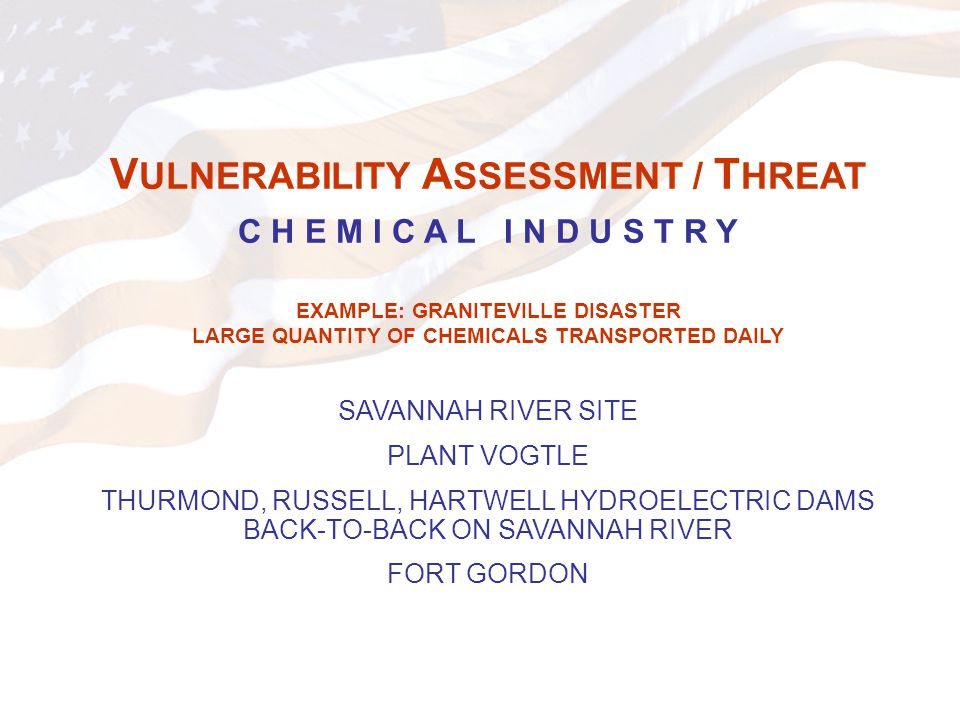 V ULNERABILITY A SSESSMENT / T HREAT C H E M I C A L I N D U S T R Y EXAMPLE: GRANITEVILLE DISASTER LARGE QUANTITY OF CHEMICALS TRANSPORTED DAILY SAVANNAH RIVER SITE PLANT VOGTLE THURMOND, RUSSELL, HARTWELL HYDROELECTRIC DAMS BACK-TO-BACK ON SAVANNAH RIVER FORT GORDON