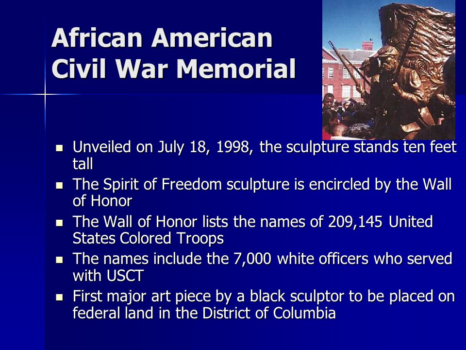 African American Civil War Memorial Unveiled on July 18, 1998, the sculpture stands ten feet tall Unveiled on July 18, 1998, the sculpture stands ten feet tall The Spirit of Freedom sculpture is encircled by the Wall of Honor The Spirit of Freedom sculpture is encircled by the Wall of Honor The Wall of Honor lists the names of 209,145 United States Colored Troops The Wall of Honor lists the names of 209,145 United States Colored Troops The names include the 7,000 white officers who served with USCT The names include the 7,000 white officers who served with USCT First major art piece by a black sculptor to be placed on federal land in the District of Columbia First major art piece by a black sculptor to be placed on federal land in the District of Columbia