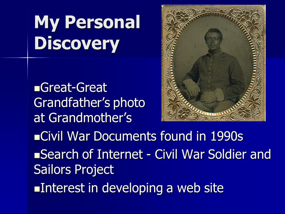 My Personal Discovery Great-Great Grandfather's photo at Grandmother's Great-Great Grandfather's photo at Grandmother's Civil War Documents found in 1990s Civil War Documents found in 1990s Search of Internet - Civil War Soldier and Sailors Project Search of Internet - Civil War Soldier and Sailors Project Interest in developing a web site Interest in developing a web site
