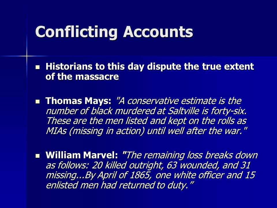 Conflicting Accounts Historians to this day dispute the true extent of the massacre Historians to this day dispute the true extent of the massacre Thomas Mays: A conservative estimate is the number of black murdered at Saltville is forty-six.