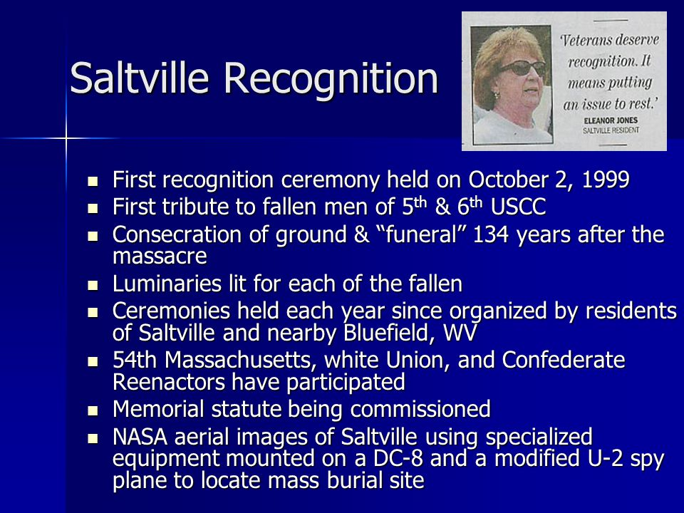 Saltville Recognition First recognition ceremony held on October 2, 1999 First recognition ceremony held on October 2, 1999 First tribute to fallen men of 5 th & 6 th USCC First tribute to fallen men of 5 th & 6 th USCC Consecration of ground & funeral 134 years after the massacre Consecration of ground & funeral 134 years after the massacre Luminaries lit for each of the fallen Luminaries lit for each of the fallen Ceremonies held each year since organized by residents of Saltville and nearby Bluefield, WV Ceremonies held each year since organized by residents of Saltville and nearby Bluefield, WV 54th Massachusetts, white Union, and Confederate Reenactors have participated 54th Massachusetts, white Union, and Confederate Reenactors have participated Memorial statute being commissioned Memorial statute being commissioned NASA aerial images of Saltville using specialized equipment mounted on a DC-8 and a modified U-2 spy plane to locate mass burial site NASA aerial images of Saltville using specialized equipment mounted on a DC-8 and a modified U-2 spy plane to locate mass burial site