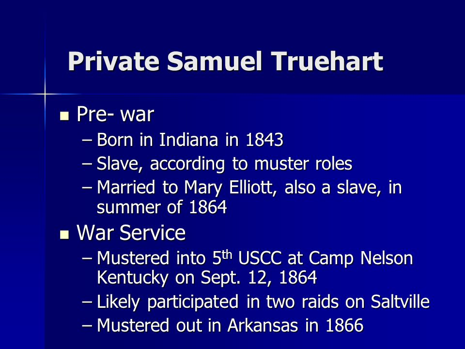 Samuel Truehart Post-war Post-war –Children born after war in Kentucky –Four children survived to adulthood –Part exodus of Black Kentuckians to black township - Nicodemus, Kansas –Lived in Acheson, Kansas and farmed land granted and purchased in Western Kansas –Died August 12, 1897 –160 acres of land in Graham County, Kansas still held by lone great-grand daughter