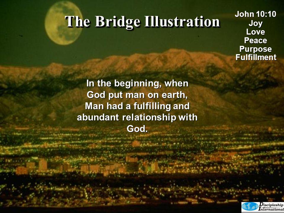 The Bridge Illustration In the beginning, when God put man on earth, Man had a fulfilling and abundant relationship with God. John 10:10 JoyLovePeaceP