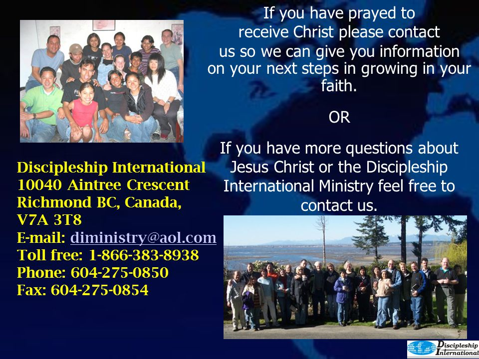 If you have prayed to receive Christ please contact us so we can give you information on your next steps in growing in your faith. OR If you have more