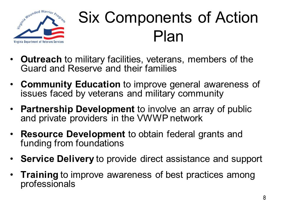 8 Six Components of Action Plan Outreach to military facilities, veterans, members of the Guard and Reserve and their families Community Education to improve general awareness of issues faced by veterans and military community Partnership Development to involve an array of public and private providers in the VWWP network Resource Development to obtain federal grants and funding from foundations Service Delivery to provide direct assistance and support Training to improve awareness of best practices among professionals