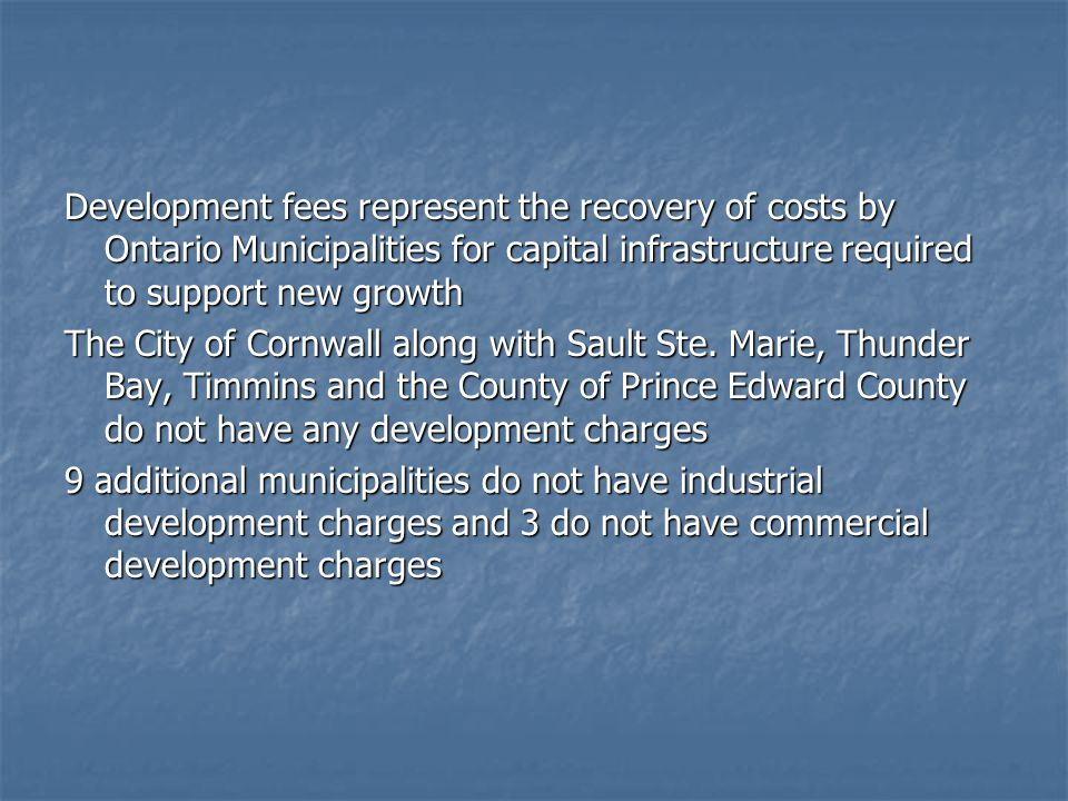 Development fees represent the recovery of costs by Ontario Municipalities for capital infrastructure required to support new growth The City of Cornwall along with Sault Ste.