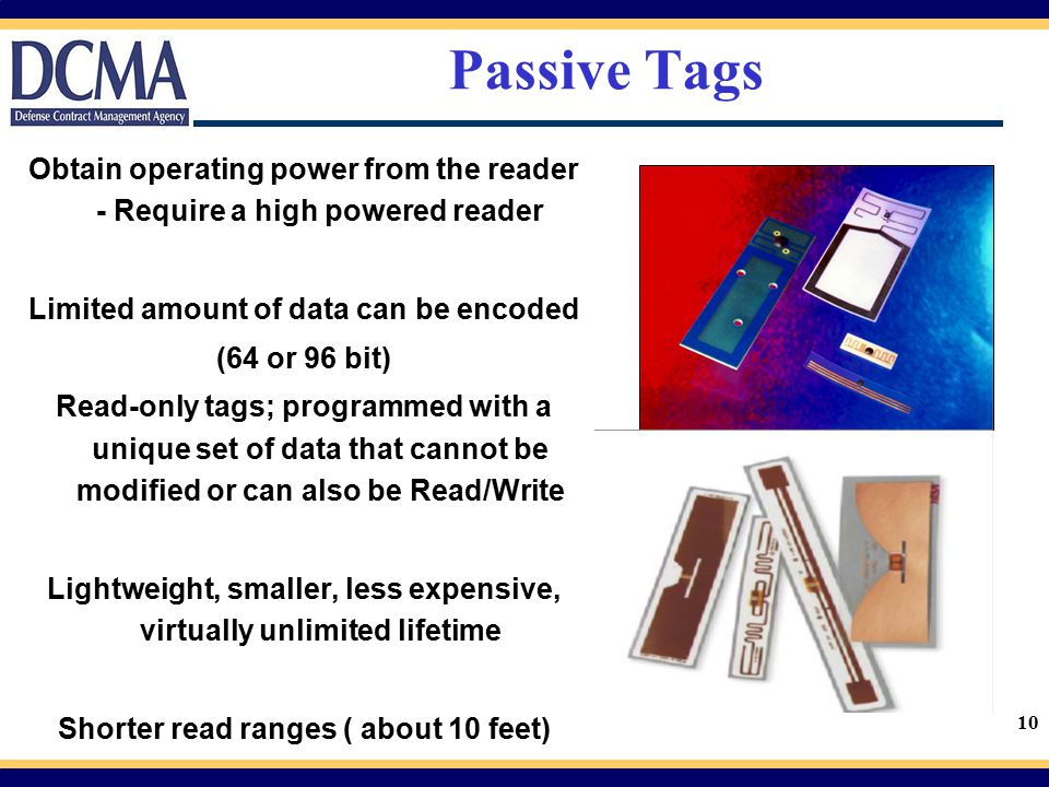 10 Passive Tags Obtain operating power from the reader - Require a high powered reader Limited amount of data can be encoded (64 or 96 bit) Read-only
