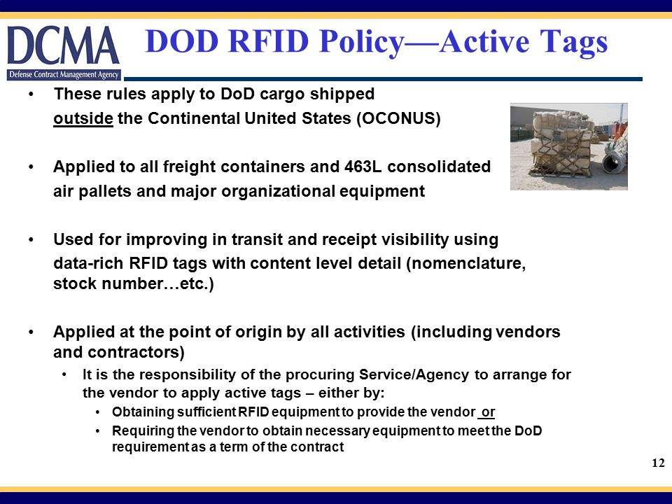 12 DOD RFID Policy—Active Tags These rules apply to DoD cargo shipped outside the Continental United States (OCONUS) Applied to all freight containers