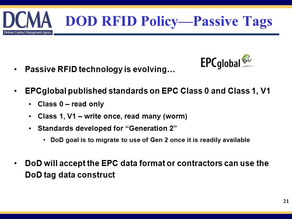21 DOD RFID Policy—Passive Tags Passive RFID technology is evolving… EPCglobal published standards on EPC Class 0 and Class 1, V1 Class 0 – read only