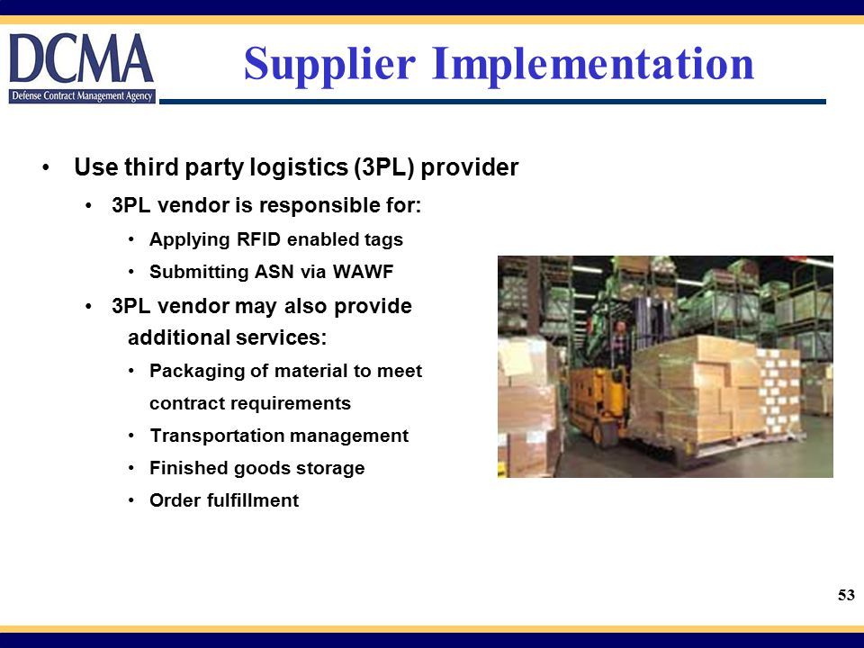 53 Supplier Implementation Use third party logistics (3PL) provider 3PL vendor is responsible for: Applying RFID enabled tags Submitting ASN via WAWF
