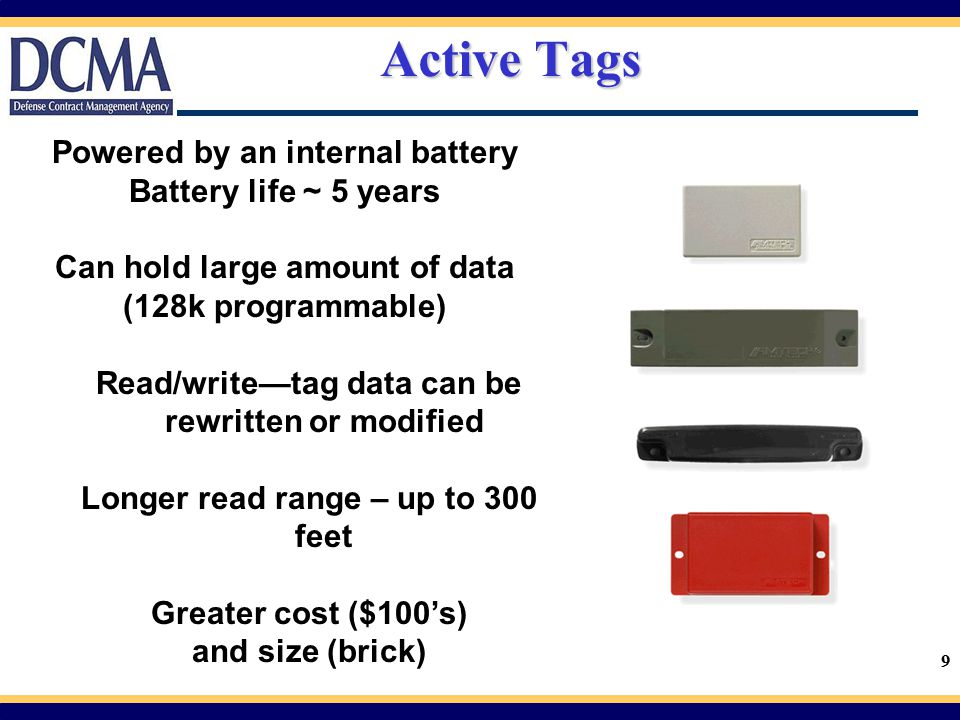 9 Active Tags Powered by an internal battery Battery life ~ 5 years Can hold large amount of data (128k programmable) Read/write—tag data can be rewri
