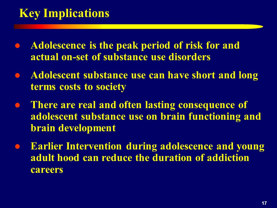 17 Key Implications Adolescence is the peak period of risk for and actual on-set of substance use disorders Adolescent substance use can have short and long terms costs to society There are real and often lasting consequence of adolescent substance use on brain functioning and brain development Earlier Intervention during adolescence and young adult hood can reduce the duration of addiction careers