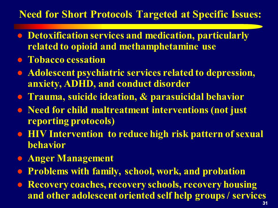 31 Need for Short Protocols Targeted at Specific Issues: Detoxification services and medication, particularly related to opioid and methamphetamine use Tobacco cessation Adolescent psychiatric services related to depression, anxiety, ADHD, and conduct disorder Trauma, suicide ideation, & parasuicidal behavior Need for child maltreatment interventions (not just reporting protocols) HIV Intervention to reduce high risk pattern of sexual behavior Anger Management Problems with family, school, work, and probation Recovery coaches, recovery schools, recovery housing and other adolescent oriented self help groups / services