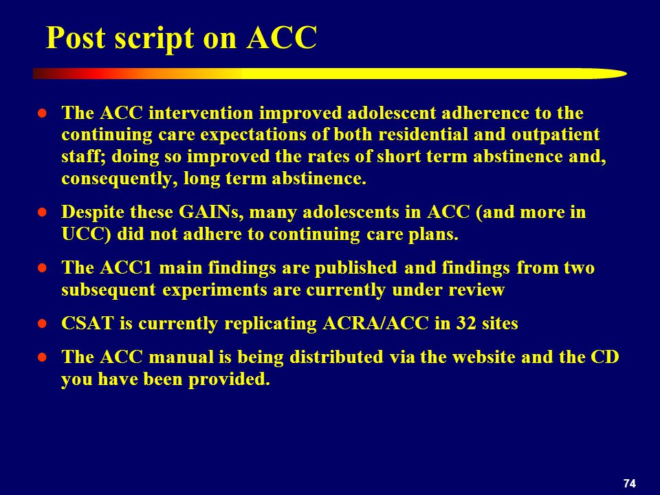 74 Post script on ACC The ACC intervention improved adolescent adherence to the continuing care expectations of both residential and outpatient staff; doing so improved the rates of short term abstinence and, consequently, long term abstinence.
