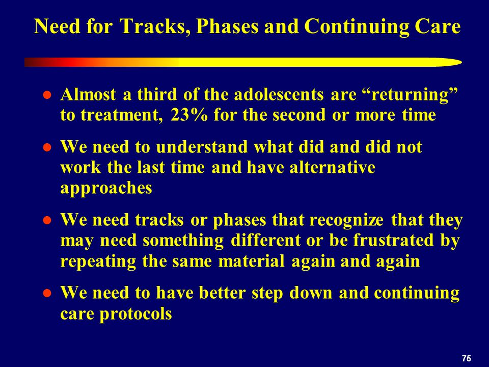 75 Need for Tracks, Phases and Continuing Care Almost a third of the adolescents are returning to treatment, 23% for the second or more time We need to understand what did and did not work the last time and have alternative approaches We need tracks or phases that recognize that they may need something different or be frustrated by repeating the same material again and again We need to have better step down and continuing care protocols
