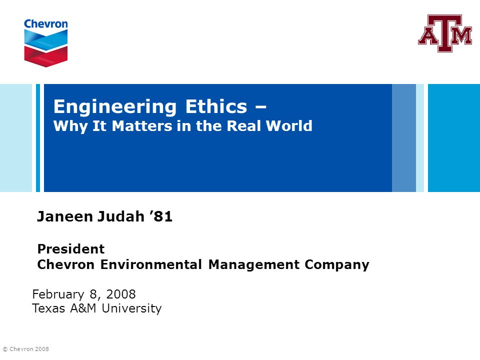 © Chevron 2008 Engineering Ethics – Why It Matters in the Real World Janeen Judah '81 President Chevron Environmental Management Company February 8, 2008 Texas A&M University