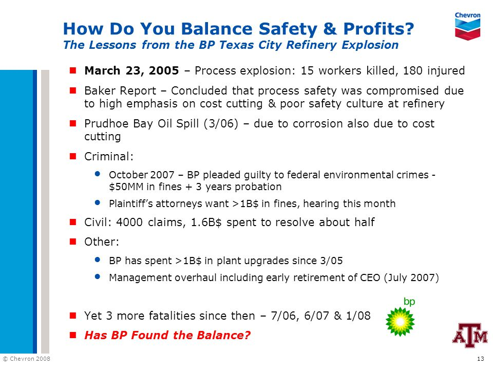 © Chevron 2008 13 How Do You Balance Safety & Profits? The Lessons from the BP Texas City Refinery Explosion March 23, 2005 – Process explosion: 15 wo