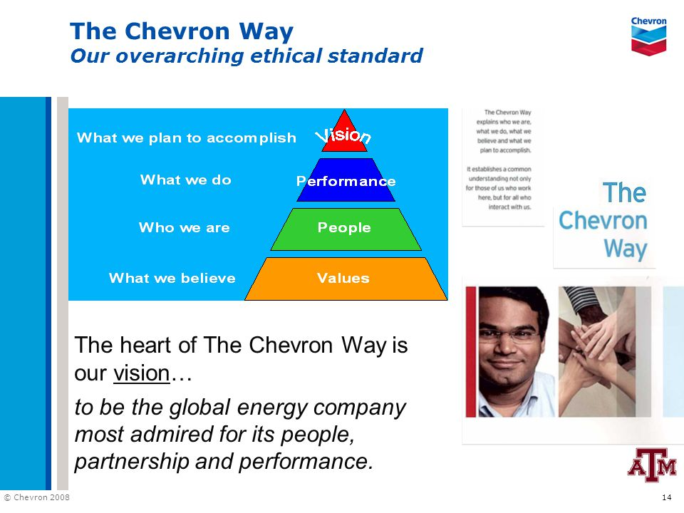 © Chevron 2008 14 The Chevron Way Our overarching ethical standard The heart of The Chevron Way is our vision… to be the global energy company most ad