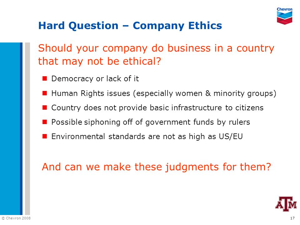 © Chevron 2008 17 Hard Question – Company Ethics Should your company do business in a country that may not be ethical? Democracy or lack of it Human R