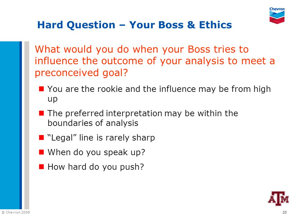 © Chevron 2008 20 Hard Question – Your Boss & Ethics What would you do when your Boss tries to influence the outcome of your analysis to meet a preconceived goal.