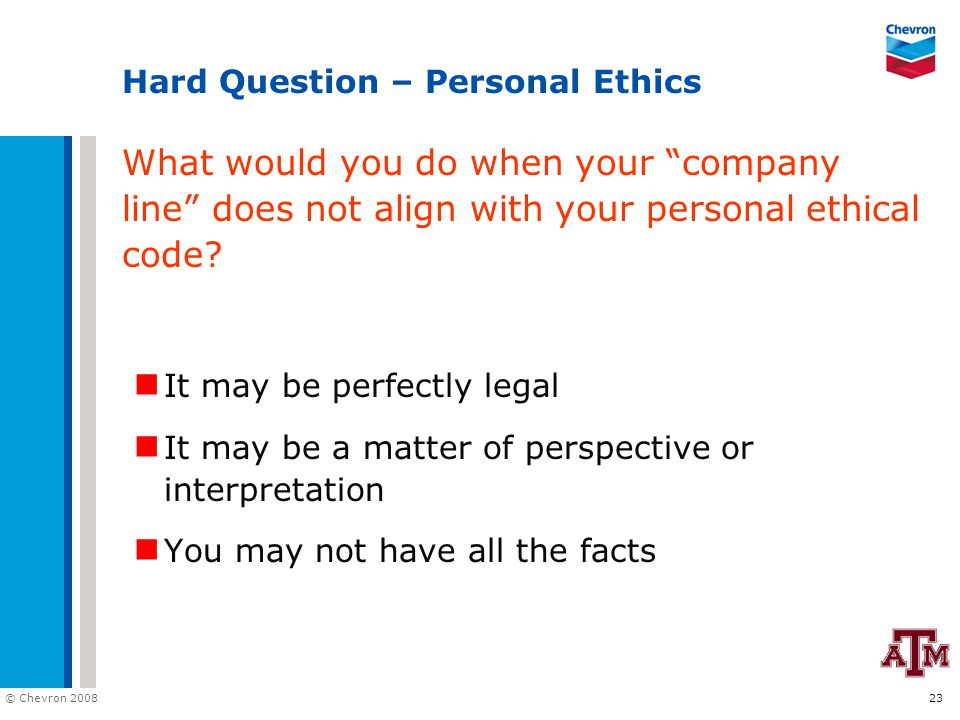 "© Chevron 2008 23 Hard Question – Personal Ethics What would you do when your ""company line"" does not align with your personal ethical code? It may be"