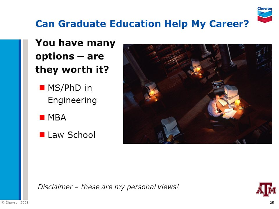 © Chevron 2008 25 Can Graduate Education Help My Career? You have many options ─ are they worth it? MS/PhD in Engineering MBA Law School Disclaimer –