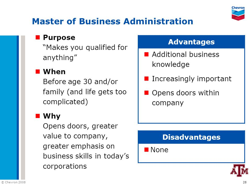"© Chevron 2008 28 Master of Business Administration Purpose ""Makes you qualified for anything"" When Before age 30 and/or family (and life gets too com"