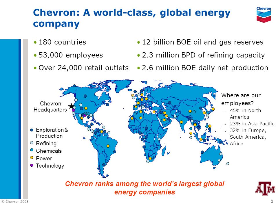 © Chevron 2008 3 Exploration & Production Refining Chemicals Power Technology Chevron: A world-class, global energy company Chevron Headquarters 180 c