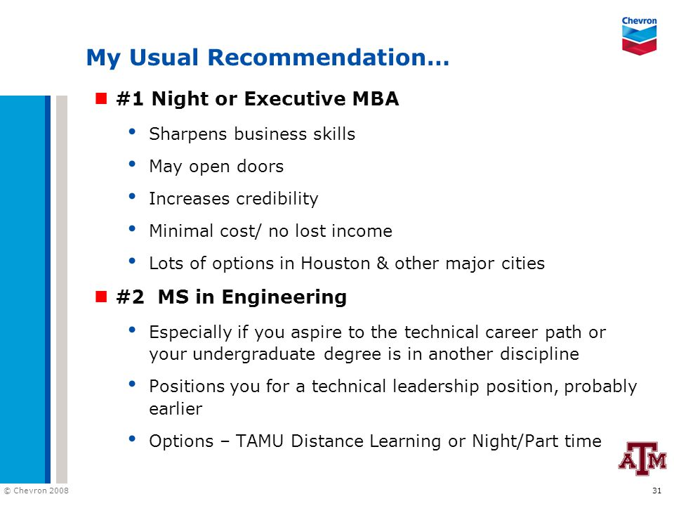 © Chevron 2008 31 My Usual Recommendation… #1 Night or Executive MBA Sharpens business skills May open doors Increases credibility Minimal cost/ no lost income Lots of options in Houston & other major cities #2 MS in Engineering Especially if you aspire to the technical career path or your undergraduate degree is in another discipline Positions you for a technical leadership position, probably earlier Options – TAMU Distance Learning or Night/Part time