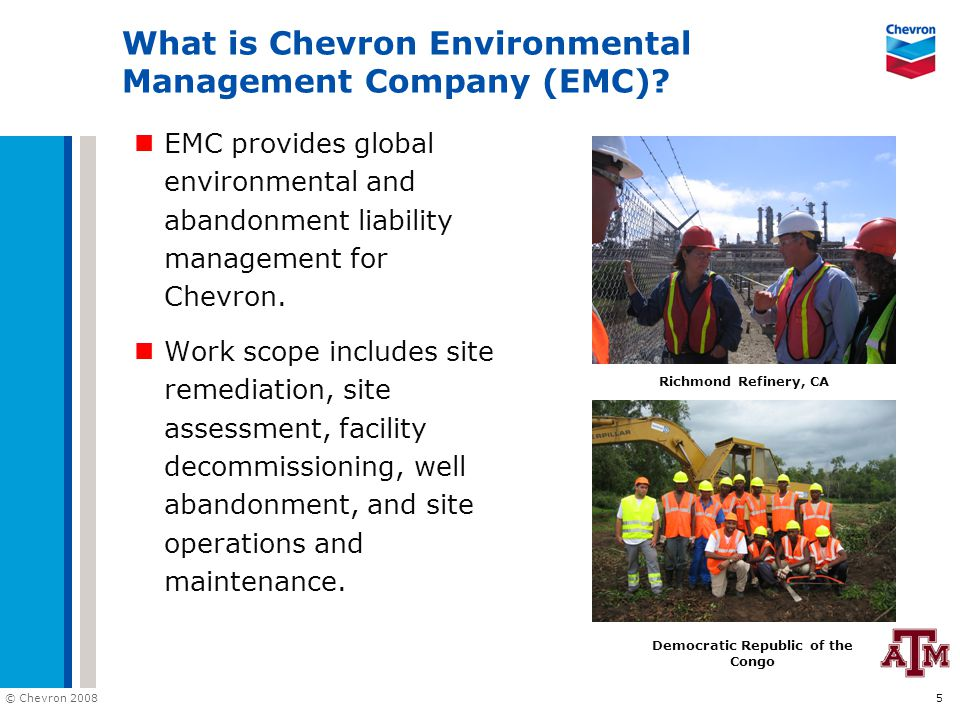 © Chevron 2008 6 EMC Fast Facts 175 Employees 1800 Contractors 4000 service stations and terminals 125 superfund sites 30 refinery sites 70 offshore structures 1000 wells abandoned/year 300 specialty sites Community Service Lawrenceville, IL Offshore Gulf of Mexico Porter Oil Field, Michigan