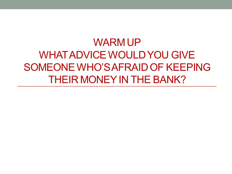 WARM UP WHAT ADVICE WOULD YOU GIVE SOMEONE WHO'S AFRAID OF KEEPING THEIR MONEY IN THE BANK