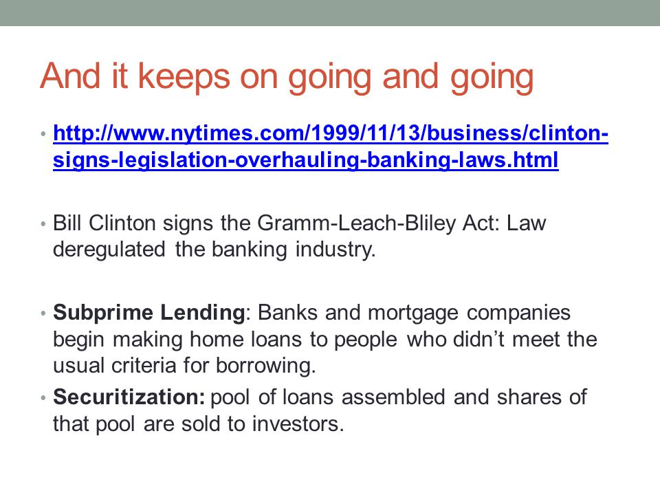 And it keeps on going and going http://www.nytimes.com/1999/11/13/business/clinton- signs-legislation-overhauling-banking-laws.html http://www.nytimes.com/1999/11/13/business/clinton- signs-legislation-overhauling-banking-laws.html Bill Clinton signs the Gramm-Leach-Bliley Act: Law deregulated the banking industry.