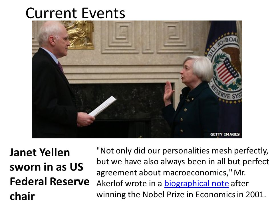 Current Events Janet Yellen sworn in as US Federal Reserve chair Not only did our personalities mesh perfectly, but we have also always been in all but perfect agreement about macroeconomics, Mr.