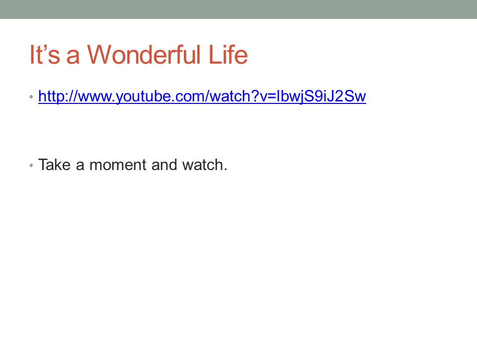 It's a Wonderful Life http://www.youtube.com/watch v=lbwjS9iJ2Sw Take a moment and watch.