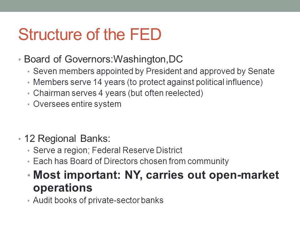Structure of the FED Board of Governors:Washington,DC Seven members appointed by President and approved by Senate Members serve 14 years (to protect against political influence) Chairman serves 4 years (but often reelected) Oversees entire system 12 Regional Banks: Serve a region; Federal Reserve District Each has Board of Directors chosen from community Most important: NY, carries out open-market operations Audit books of private-sector banks
