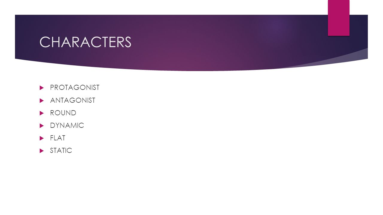 CHARACTERS  PROTAGONIST  ANTAGONIST  ROUND  DYNAMIC  FLAT  STATIC