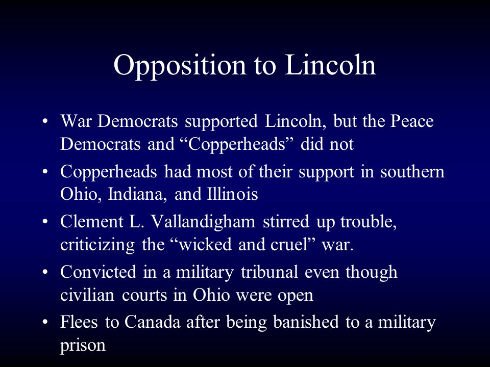 Opposition to Lincoln War Democrats supported Lincoln, but the Peace Democrats and Copperheads did not Copperheads had most of their support in southern Ohio, Indiana, and Illinois Clement L.
