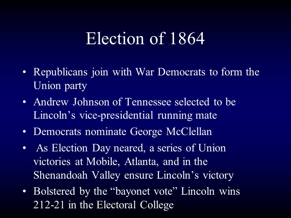 Election of 1864 Republicans join with War Democrats to form the Union party Andrew Johnson of Tennessee selected to be Lincoln's vice-presidential running mate Democrats nominate George McClellan As Election Day neared, a series of Union victories at Mobile, Atlanta, and in the Shenandoah Valley ensure Lincoln's victory Bolstered by the bayonet vote Lincoln wins 212-21 in the Electoral College