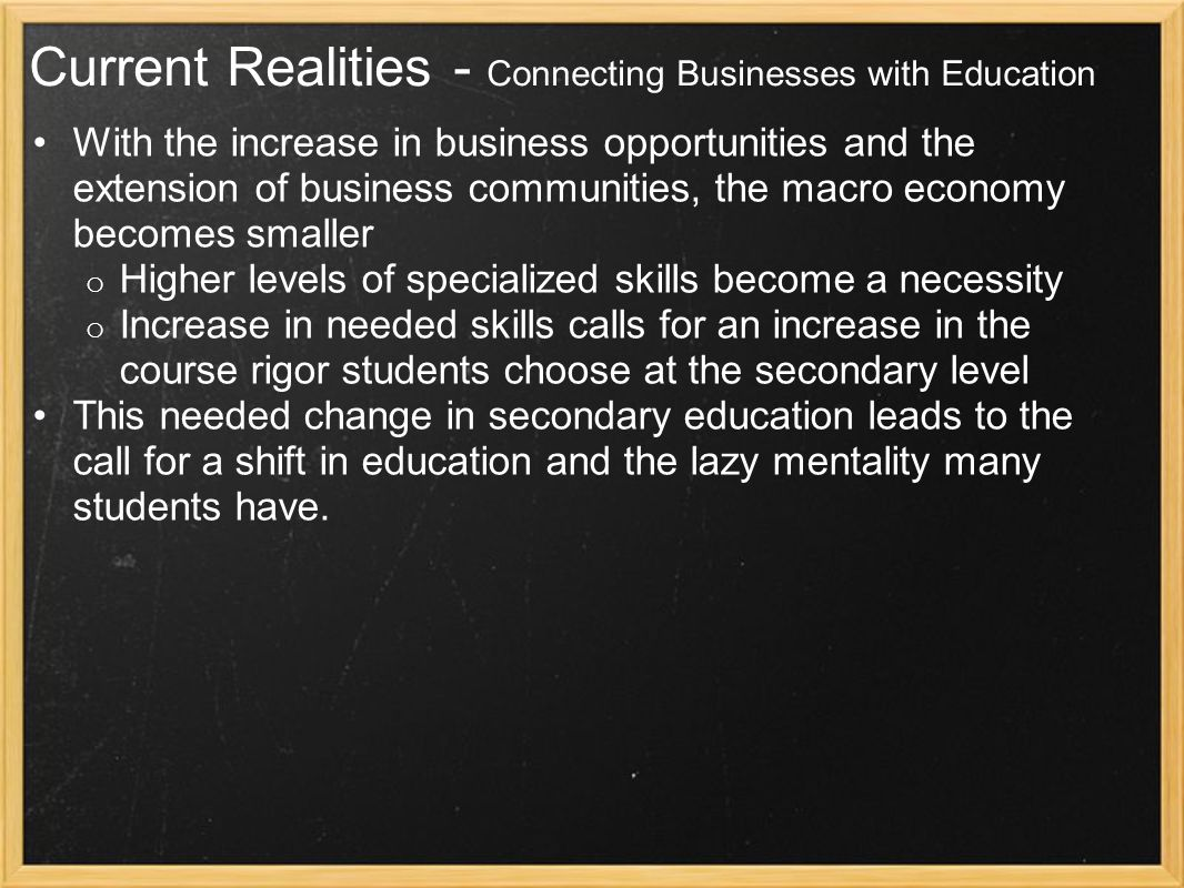 Current Realities - Connecting Businesses with Education With the increase in business opportunities and the extension of business communities, the macro economy becomes smaller o Higher levels of specialized skills become a necessity o Increase in needed skills calls for an increase in the course rigor students choose at the secondary level This needed change in secondary education leads to the call for a shift in education and the lazy mentality many students have.