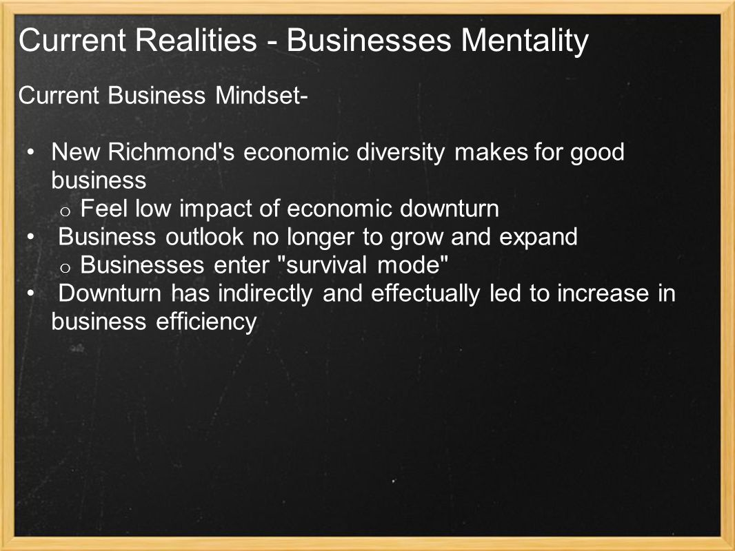 Current Realities - Businesses Mentality Current Business Mindset- New Richmond s economic diversity makes for good business o Feel low impact of economic downturn Business outlook no longer to grow and expand o Businesses enter survival mode Downturn has indirectly and effectually led to increase in business efficiency