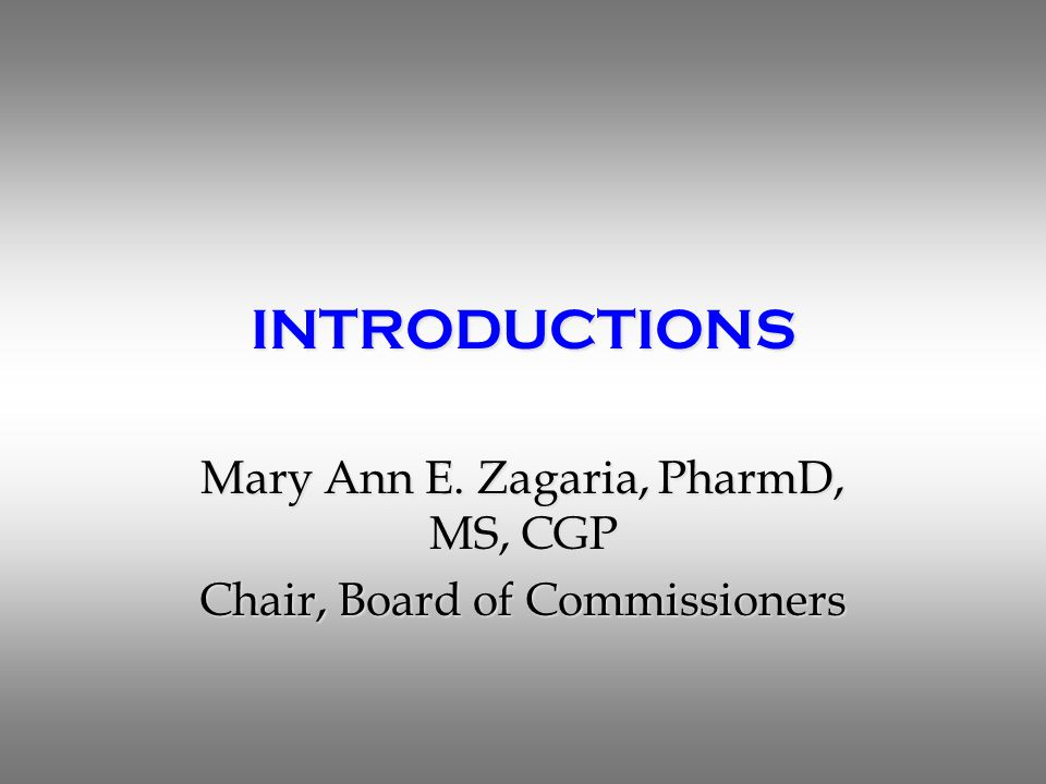 INTRODUCTIONS Mary Ann E. Zagaria, PharmD, MS, CGP Chair, Board of Commissioners