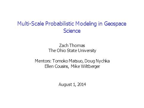 Multi-Scale Probabilistic Modeling in Geospace Science Zach Thomas The Ohio State University Mentors: Tomoko Matsuo, Doug Nychka Ellen Cousins, Mike Wiltberger August 1, 2014